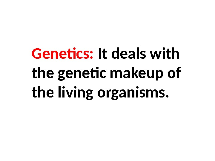 Genetics:  It deals with the genetic makeup of the living organisms.