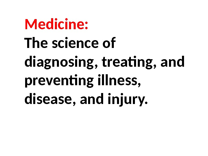 Medicine:  The science of diagnosing, treating, and preventing illness,  disease, and injury.