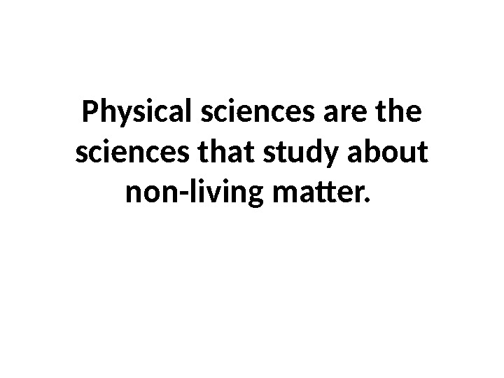 Physical sciences are the sciences that study about non-living matter.