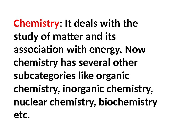 Chemistry : It deals with the study of matter and its association with energy. Now chemistry