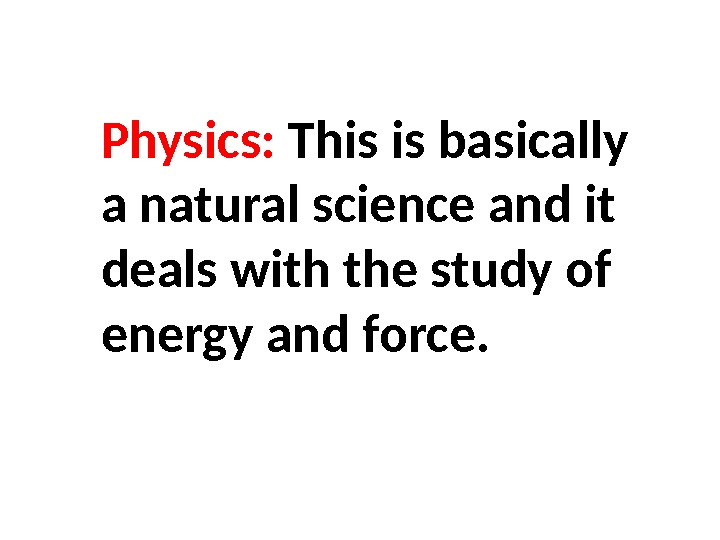 Physics:  This is basically a natural science and it deals with the study of energy
