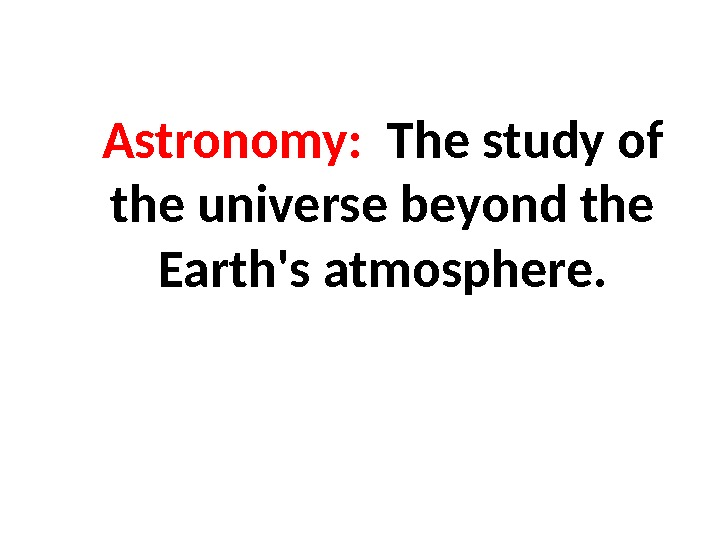 Astronomy:  The study of the universe beyond the Earth's atmosphere.