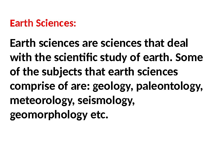 Earth Sciences: Earth sciences are sciences that deal with the scientific study of earth. Some of