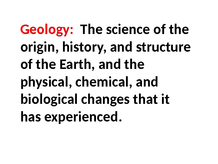 Geology:  The science of the origin, history, and structure of the Earth, and the physical,