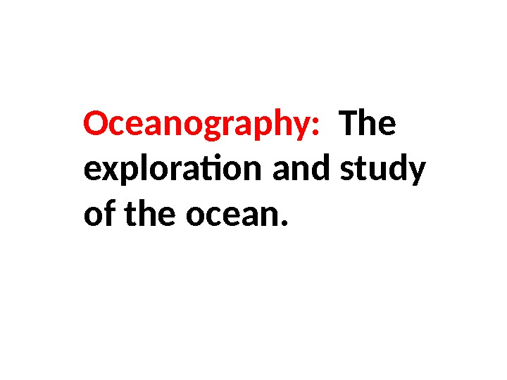 Oceanography:  The exploration and study of the ocean.
