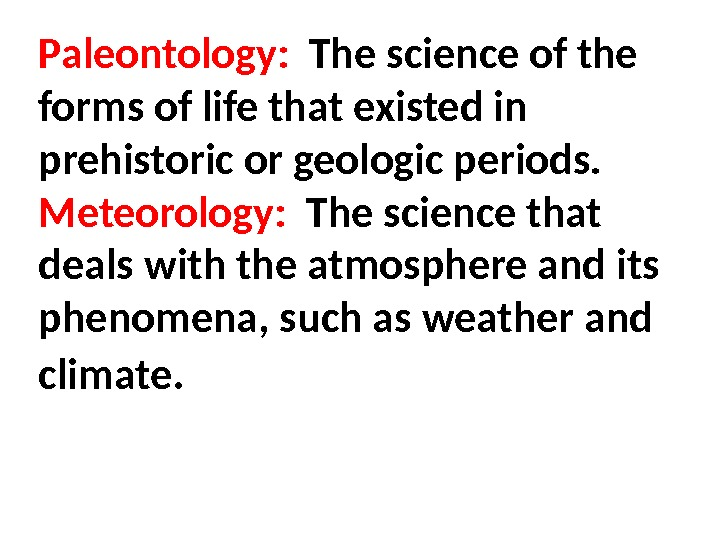 Paleontology:  The science of the forms of life that existed in prehistoric or geologic periods.