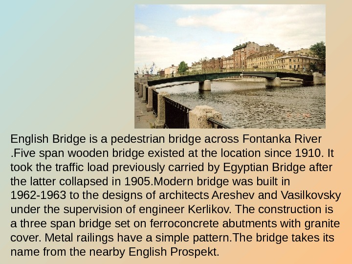 English Bridge is a pedestrian bridge across Fontanka River . Five span wooden bridge