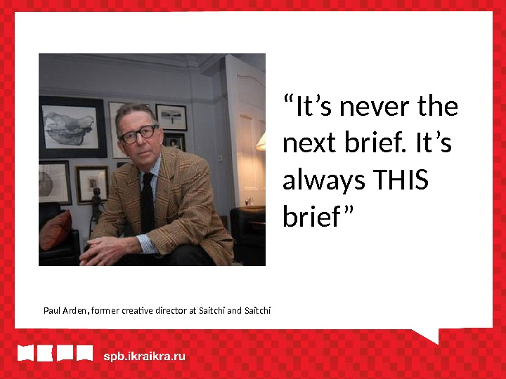 """ It's never the next brief. It's always THIS brief "" Paul Arden, former creative director"