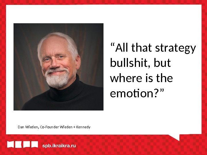 """ All that strategy bullshit, but where is the emotion? "" Dan Wieden, Co-Founder Wieden +"
