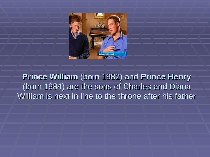 Prince William (born 1982) and Prince Henry (born 1984) are the sons of Charles and Diana