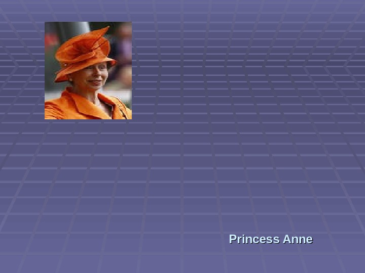 Princess Anne,  the Queen's daughter (also known as the Princess Royal),