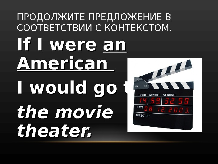 If I were an an American I would go to the movie  theater. ПРОДОЛЖИТЕ ПРЕДЛОЖЕНИЕ