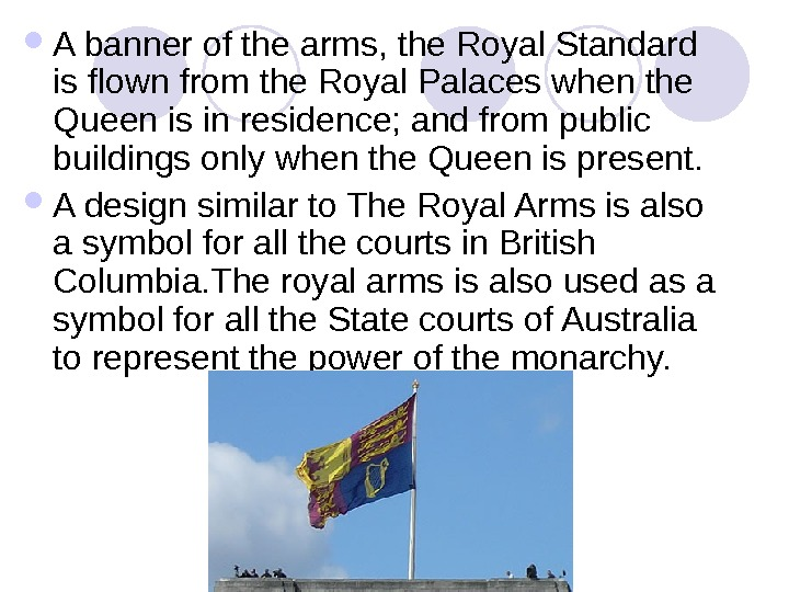 A banner of the arms, the Royal Standard is flown from the Royal Palaces when