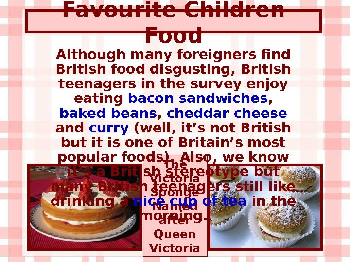 Favourite Children Food The Victoria Sponge Named after Queen Victoria. Although many foreigners find British food