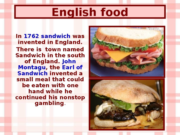English  food In 1762 sandwich was invented in England. There is town named Sandwich in