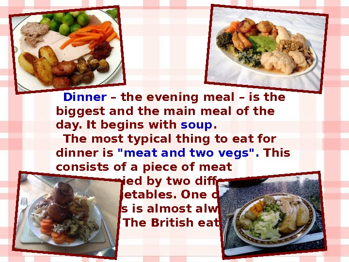 Dinner – the evening meal – is the biggest and the main meal of the day.