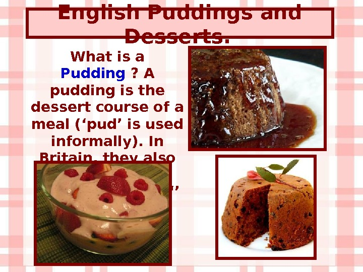 English Puddings and Desserts.  What is a Pudding ? A pudding is the dessert course