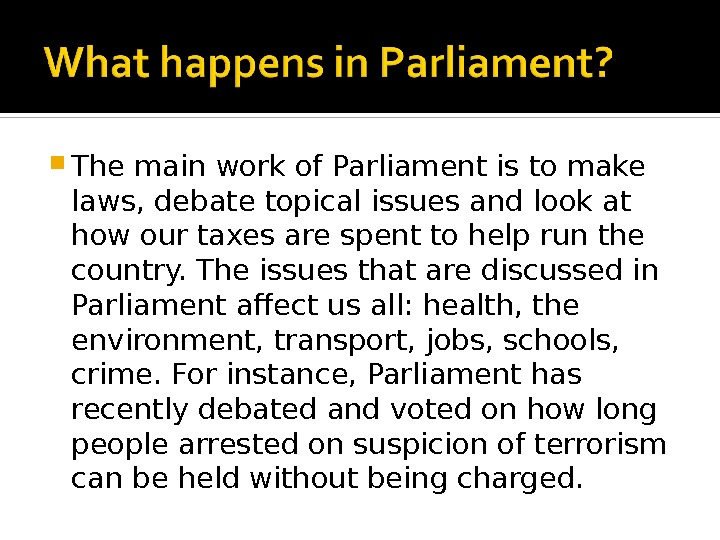 The main work of Parliament is to make laws, debate topical issues and look at