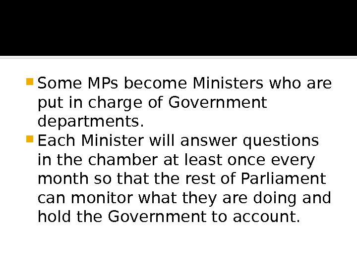 Some MPs become Ministers who are put in charge of Government departments.  Each Minister