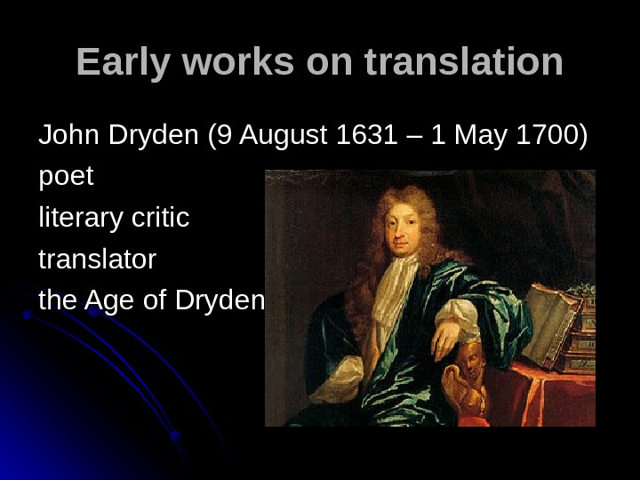 Early works on translation John Dryden (9 August 1631 – 1 May 1700) poet literary critic