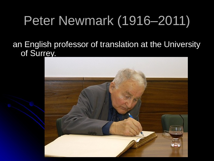 Peter Newmark (1916– 2011) an English professor of translation at the University of Surrey.