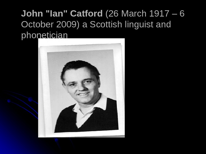 John Ian Catford (26 March 1917 – 6 October 2009) a Scottish linguist and phonetician