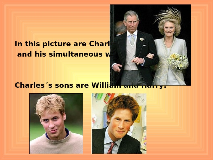 In this picture are Charles  and his simultaneous wife Camilla: Charles´s sons are
