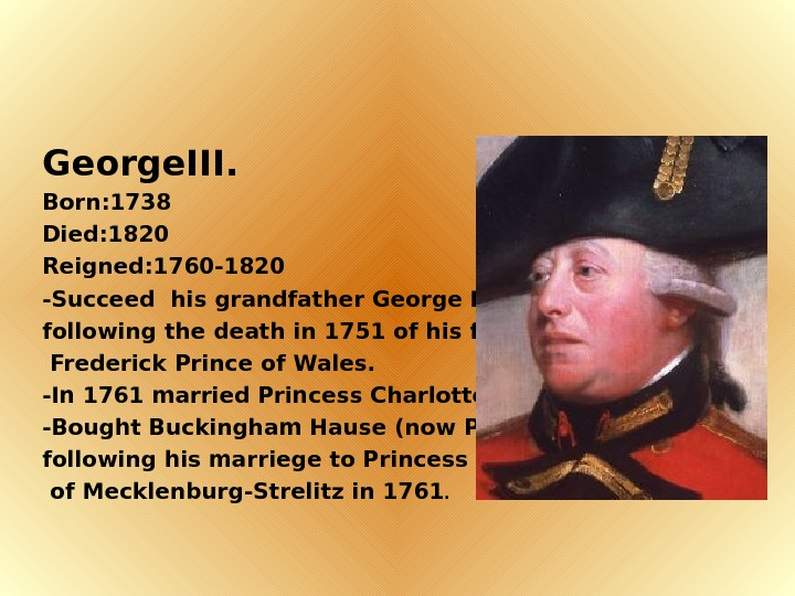 George. III. Born: 1738 Died: 1820 Reigned: 1760 -1820 -Succeed his grandfather George II.