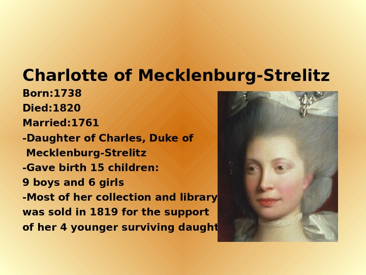 Charlotte of Mecklenburg-Strelitz Born: 1738 Died: 1820 Married: 1761 -Daughter of Charles, Duke of