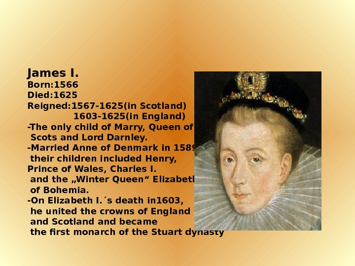 James I. Born: 1566 Died: 1625 Reigned: 1567 -1625(in Scotland)   1603 -1625(in