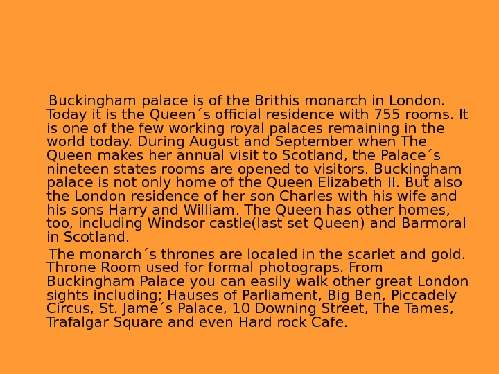 Buckingham palace is of the Brithis monarch in London.  Today it is