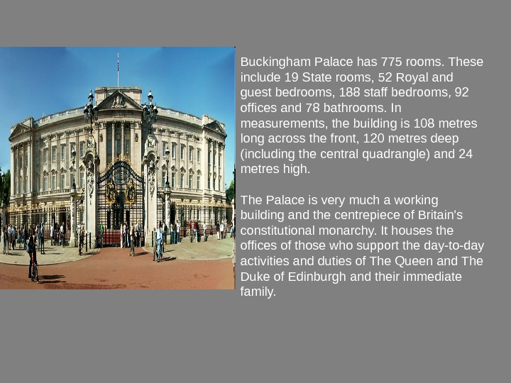 Buckingham Palace has 775 rooms. These include 19 State rooms, 52 Royal and guest