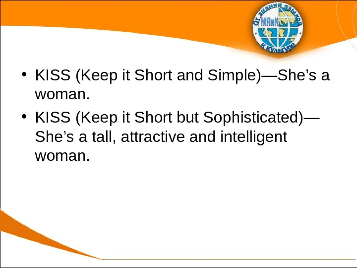 • KISS (Keep it Short and Simple)—She's a woman.  • KISS (Keep it Short