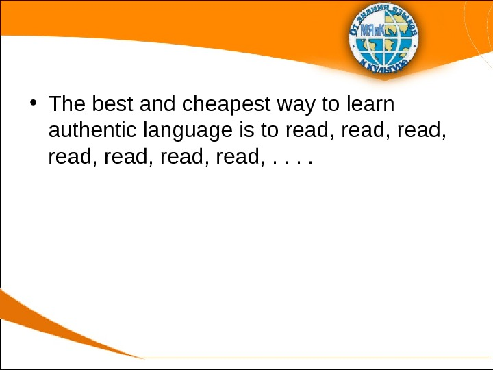 • The best and cheapest way to learn authentic language is to read, read, .
