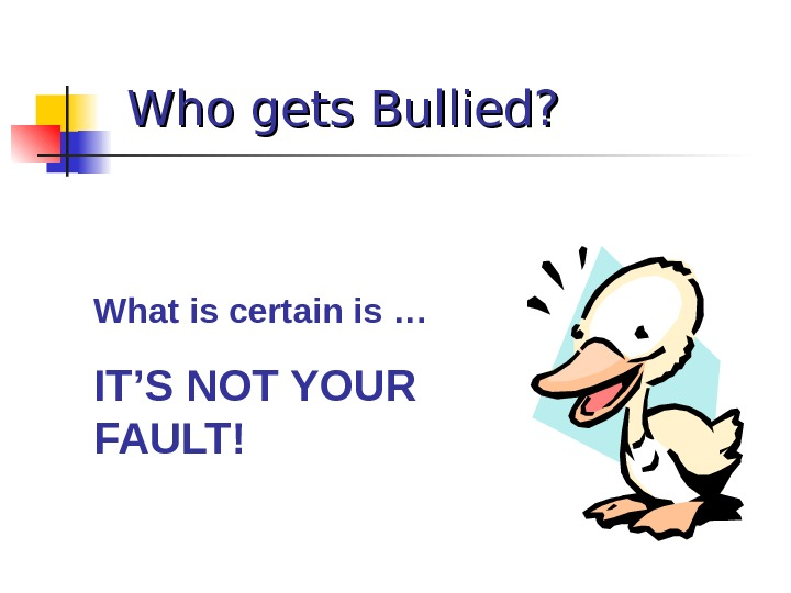 Who gets Bullied? What is certain is … IT'S NOT YOUR FAULT!