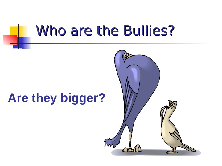 Who are the Bullies? Are they bigger?