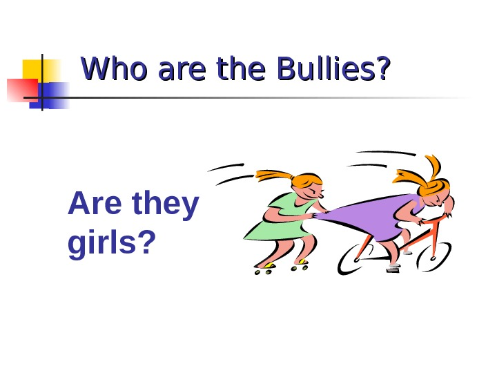 Who are the Bullies? Are they girls?
