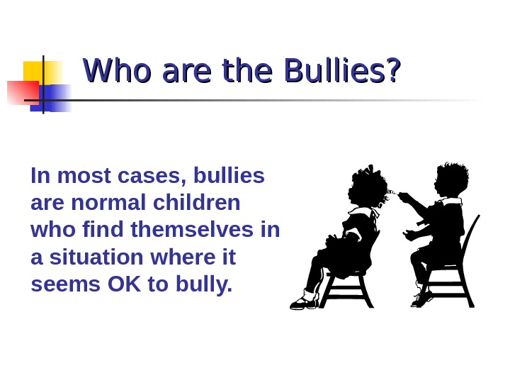 Who are the Bullies? In most cases, bullies are normal children who find themselves in a