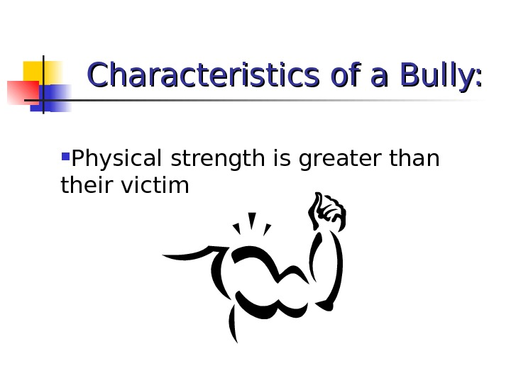 Characteristics of a Bully:  Physical strength is greater than their victim