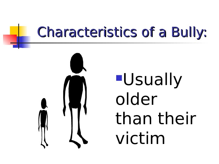 Characteristics of a Bully:  Usually older than their victim