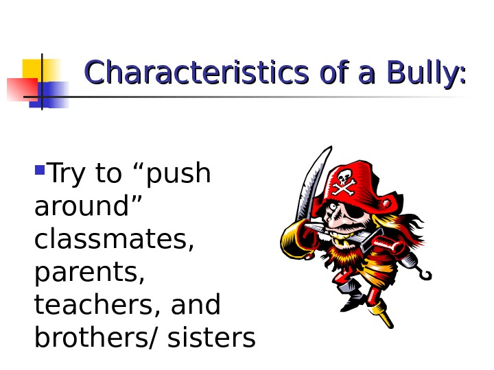 "Characteristics of a Bully:  Try to ""push around"" classmates,  parents,  teachers, and brothers/"