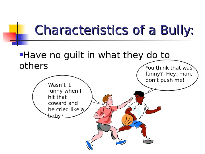 Characteristics of a Bully:  Have no guilt in what they do to others Wasn't it
