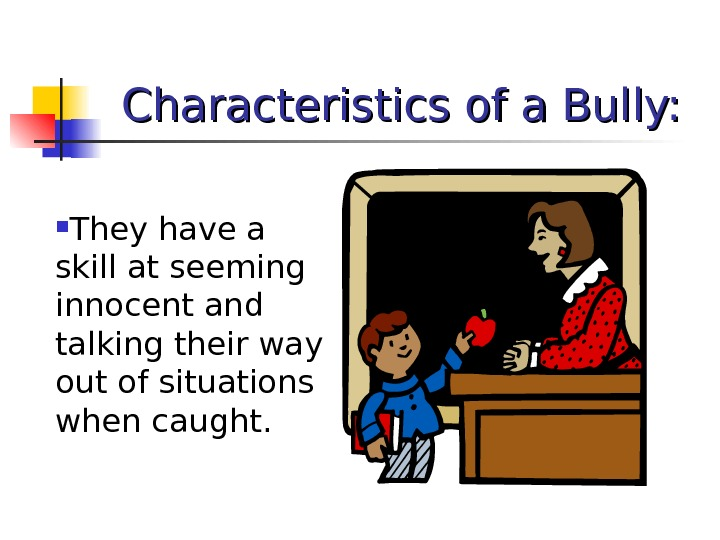 Characteristics of a Bully:  They have a skill at seeming innocent and talking their way