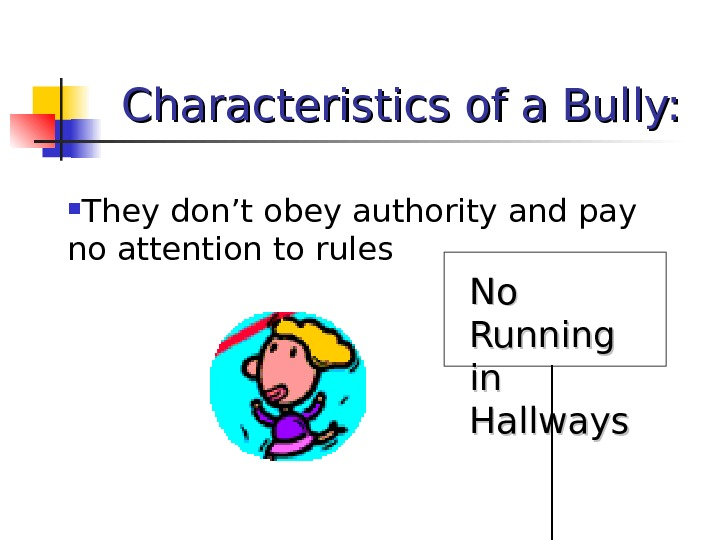 Characteristics of a Bully:  They don't obey authority and pay no attention to rules No