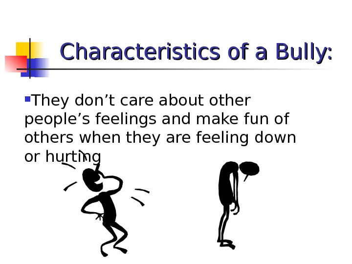 Characteristics of a Bully:  They don't care about other people's feelings and make fun of
