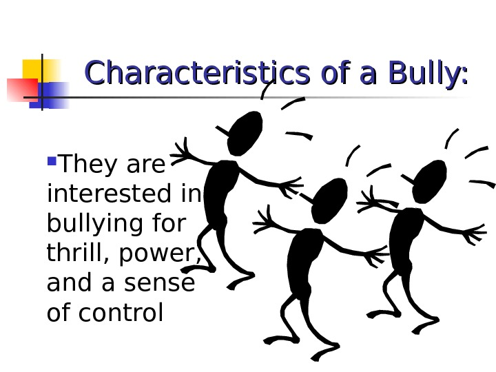 Characteristics of a Bully:  They are interested in bullying for thrill, power,  and a