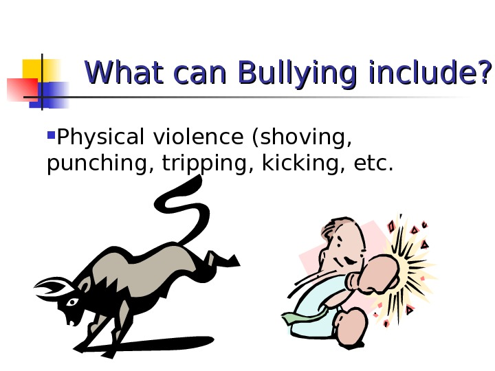 What can Bullying include?  Physical violence (shoving,  punching, tripping, kicking, etc.