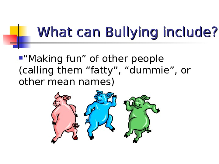 "What can Bullying include?  "" Making fun"" of other people (calling them ""fatty"", ""dummie"", or"