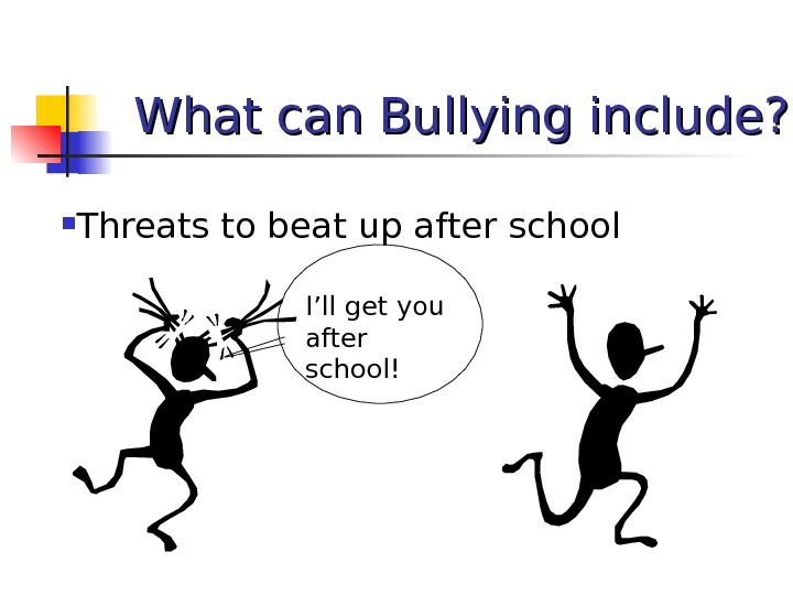 What can Bullying include?  Threats to beat up after school I'll get you after school!