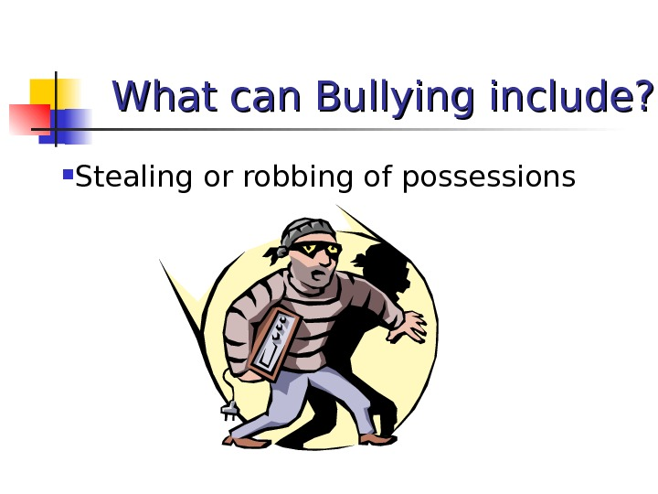 What can Bullying include?  Stealing or robbing of possessions
